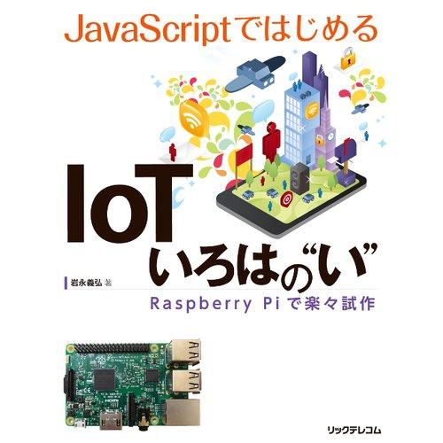 """JavaScriptではじめるIoT いろはの""""い"""" ──Raspberry Piで楽々試作--販売終了"""